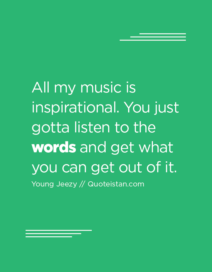 All my music is inspirational. You just gotta listen to the words and get what you can get out of it.