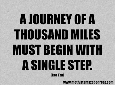 "Success Quotes And Sayings About Life:  ""A journey of a thousand miles must begin with a single step."" - Lao Tzu"