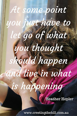 At some point you just have to let go of what you thought should happen and live in what is happening. ~ Heather Hepler