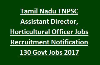 Tamil Nadu TNPSC Assistant Director, Horticultural Officer Jobs Recruitment Notification 130 Govt Jobs 2017