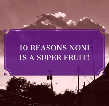 Ten Reasons NONI is a super good.