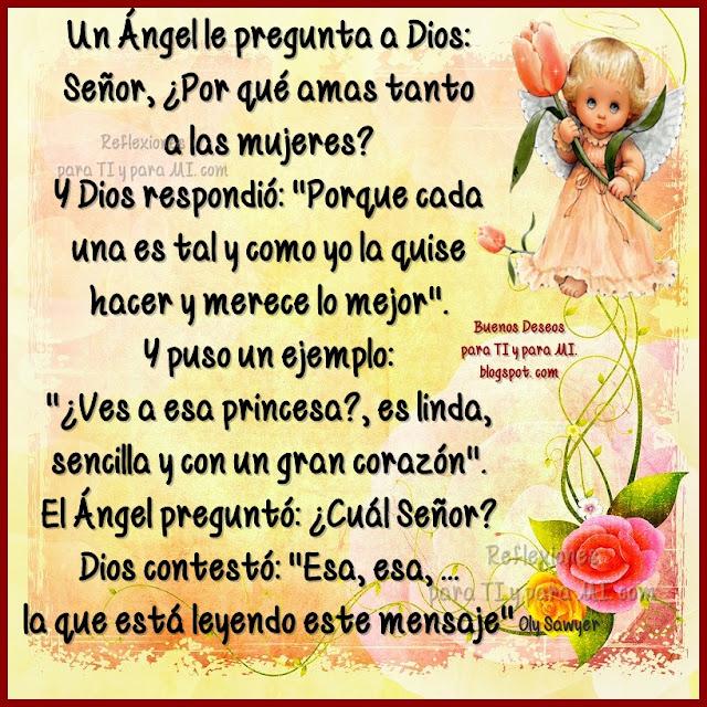 """Un Ángel le pregunta a Dios: Señor, ¿Por qué amas tanto a las mujeres?  Y Dios respondió: """"Porque cada una es tal y como yo la quise hacer y merece lo mejor""""."""