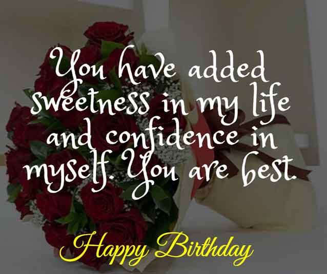 You have added sweetness in my life and confidence in myself. You are best. HBD!