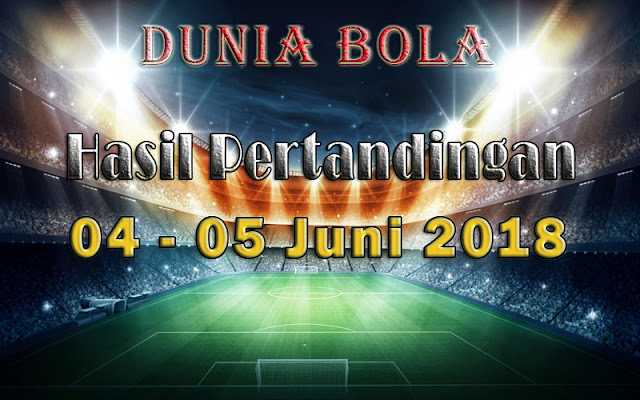 Hasil Pertandingan Sepak Bola Tanggal 04  - 05 Juni 2018