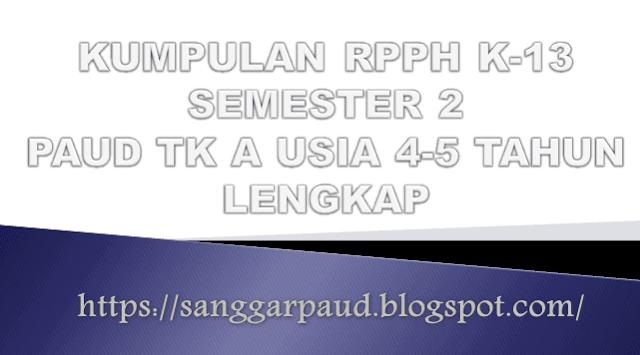 KUMPULAN RPPH K-13 PAUD SEMESTER 2 TK A USIA 4-5 TAHUN LENGKAP