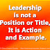 Leadership is not a Position or Title, It is Action and Example.