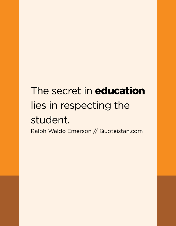 The secret in education lies in respecting the student.