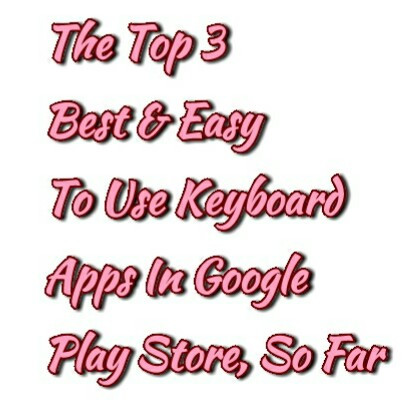 The Top 3 Best & Easy To Use Keyboard Apps In Google Play Store, So Far