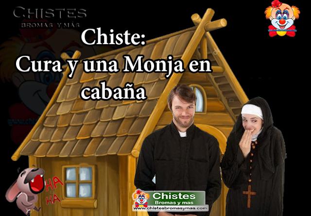 Chiste:Cura y una Monja en cabaña, cierta vez, un Cura y una Monja regresaban hacia el convento.  Al caer la noche, vieron una cabaña en medio del camino y decidieron entrar para pernoctar y proseguir el viaje al siguiente día.