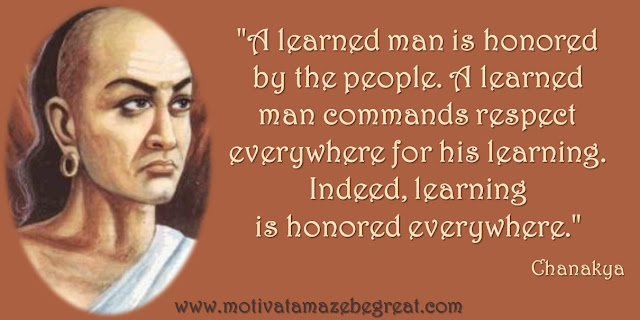 "32 Chanakya Inspirational Quotes On Life: ""A learned man is honored by the people. A learned man commands respect everywhere for his learning. Indeed, learning is honored everywhere."" - Chanakya quote about leadership, wisdom, education, learning and the path to success."