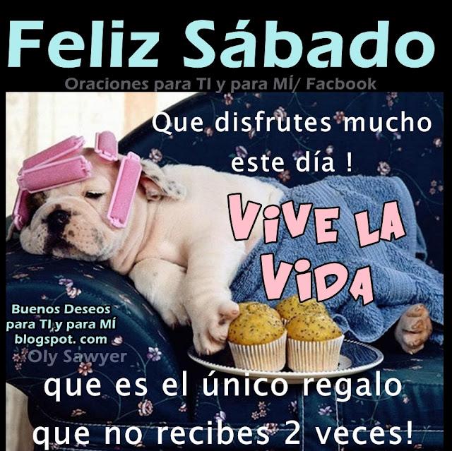 FELIZ SÁBADO!  Que disfrutes mucho este día! VIVE LA VIDA que es el único regalo que no recibes 2 veces!