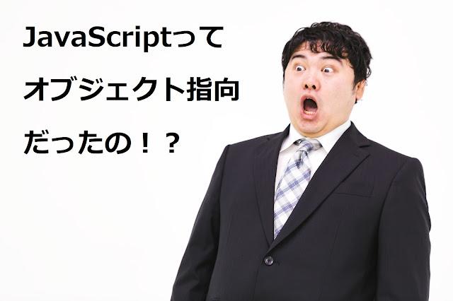 JavaScriptってオブジェクト指向だったの!?