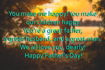 father's day from daughter:You make me happy! You make our children happy. You're a great father, a great husband, and a great man. We all love you, dearly!