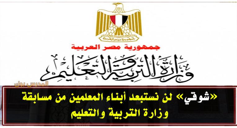 شوقي: لن نستبعد أبناء المعلمين من مسابقة وزارة التربية والتعليم