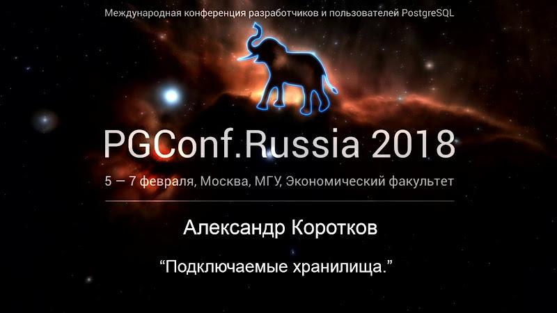 Видео конференции PGConf.Russia 2018 | Подключаемые хранилища | Александр Коротков