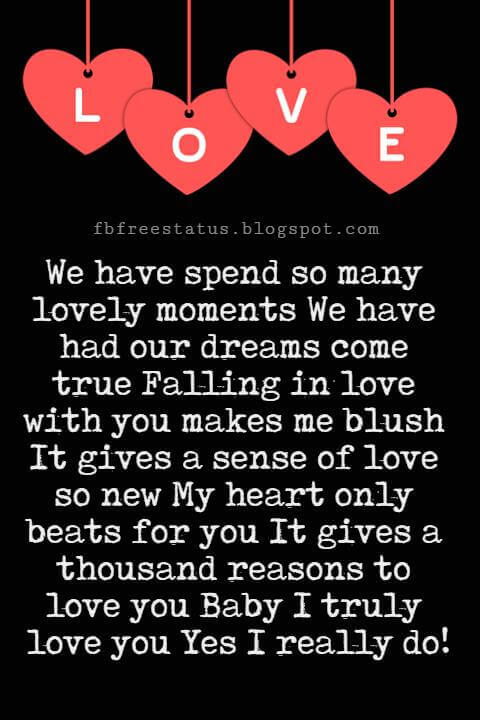Love You Messages, We have spend so many lovely moments We have had our dreams come true Falling in love with you makes me blush It gives a sense of love so new My heart only beats for you It gives a thousand reasons to love you Baby I truly love you Yes I really do!