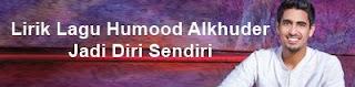 Lirik Lagu Humood Alkhuder - Jadi Diri Sendiri