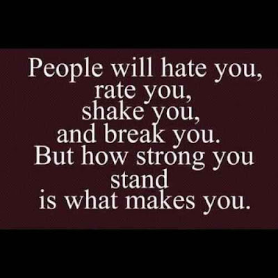 People will hate you, rate you, shake you, and break you. But how strong you stand is what makes you