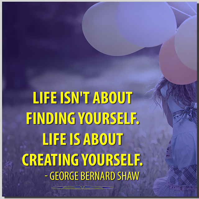 Life isn't about finding yourself. Life is about creating yourself. George Bernard Shaw- HBRPATEL