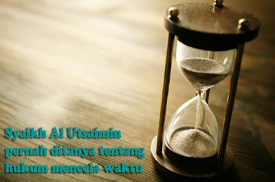 Syaikh Al Utsaimin pernah ditanya tentang hukum mencela waktu