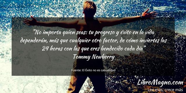 """""""No importa quien seas: tu progreso y éxito en la vida dependerán, más que cualquier otro factor, de cómo inviertes las 24 horas con las que eres bendecido cada día""""   Tommy Newberry"""