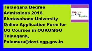 Telangana Degree Admissions 2016 Shatavahana University Online Application Form for UG Courses in OUKUMGU Telangana, Palamuru@dost.cgg.gov.in