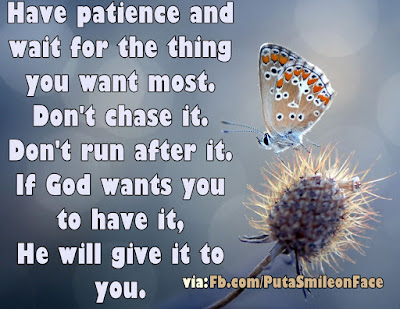 Have patience and Don't chase the thing you want most