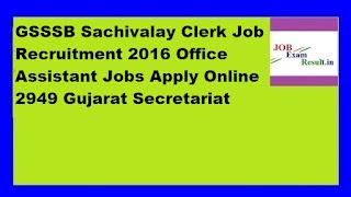 GSSSB Sachivalay Clerk Job Recruitment 2016 Office Assistant Jobs Apply Online 2949 Gujarat Secretariat