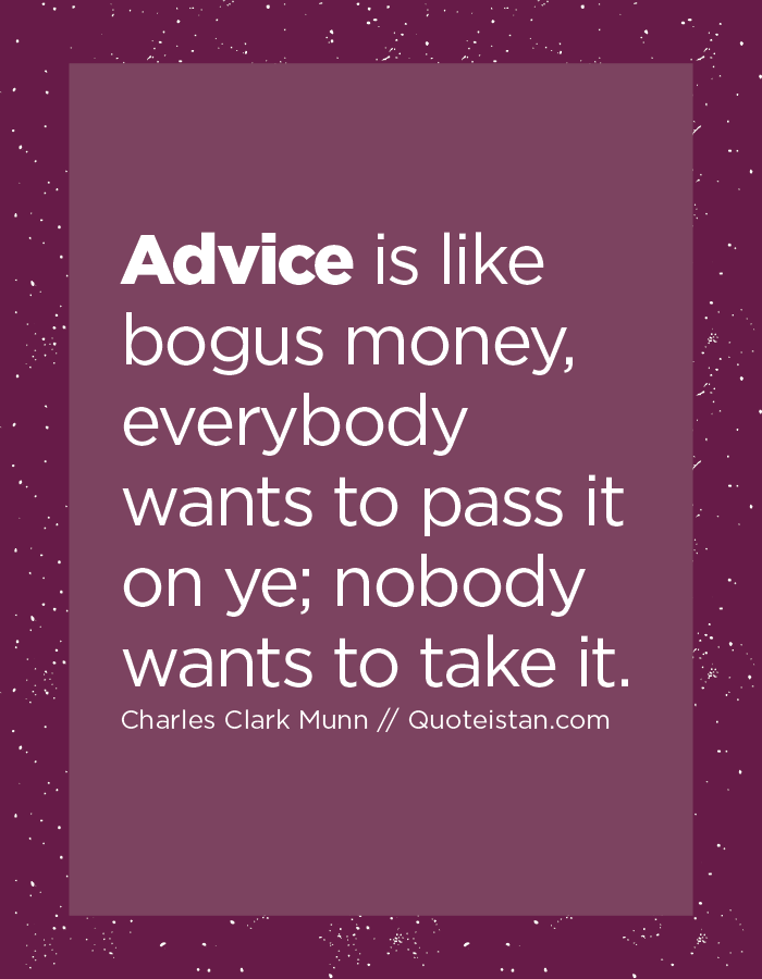 Advice is like bogus money, everybody wants to pass it on ye; nobody wants to take it.