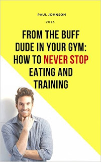 From the Buff Dude in Your Gym: How to Never Stop Eating and Training - Non-Fiction/Self help by Paul Johnson