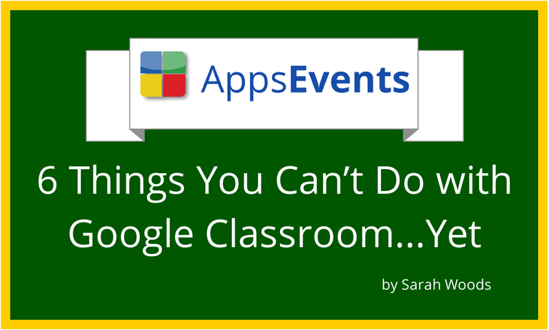 6 Things You Can't Do with Google Classroom...Yet
