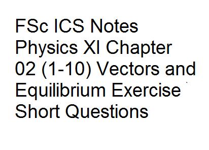FSc ICS Notes Physics XI Chapter 02 (1-10) Vectors and Equilibrium Exercise Short Questions