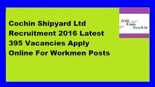 Cochin Shipyard Ltd Recruitment 2016 Latest 395 Vacancies Apply Online For Workmen Posts