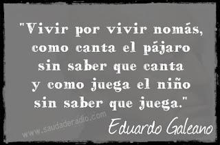 """""""Vivir por vivir nomás, como canta el pájaro sin saber que canta y como juega el niño sin saber que juega."""" Eduardo Galeano -  El derecho al delirio"""