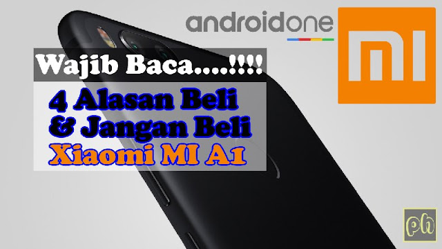 Wajib Baca...!! 4 Alasan Beli dan Jangan Beli Xiaomi MI A1