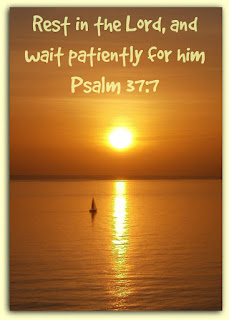 Psalm 37:7 KJV  Rest in the Lord, and wait patiently for him.