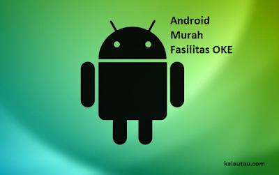 kalautau.com - HP Android Murah, Fasilitas Oke dibawah Setengah juta