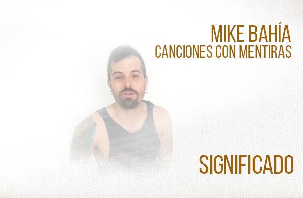 Canciones Con Mentiras significado de la canción Mike Bahía.
