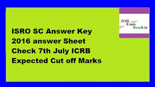 ISRO SC Answer Key 2016 answer Sheet Check 7th July ICRB Expected Cut off Marks