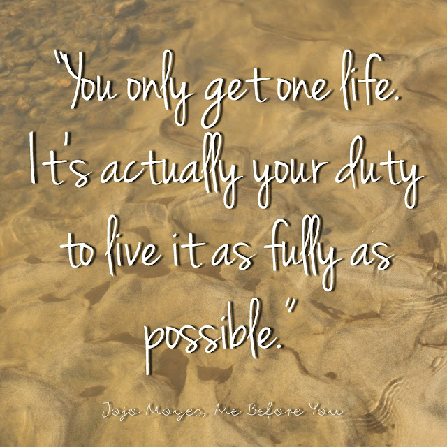 You only get one life. It´s actually your duty to live it as fully as possible. - Jojo Moyes, Me Before You