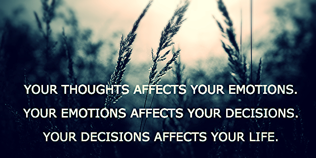YOUR THOUGHTS AFFECTS YOUR EMOTIONS.  YOUR EMOTIONS AFFECTS YOUR DECISIONS.  YOUR DECISIONS AFFECTS YOUR LIFE.