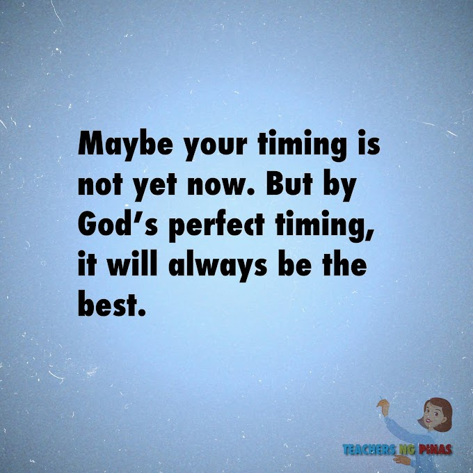 MAYBE YOUR TIMING IS NOT YET NOW. BUT BY GOD'S PERFECT TIMING, IT WILL ALWAYS BE THE BEST!