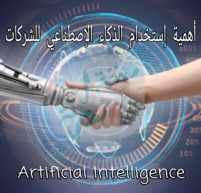 تعرف على ضرورة و أهمية إستخدام الذكاء الإصطناعي Artificial Intelligence للشركات