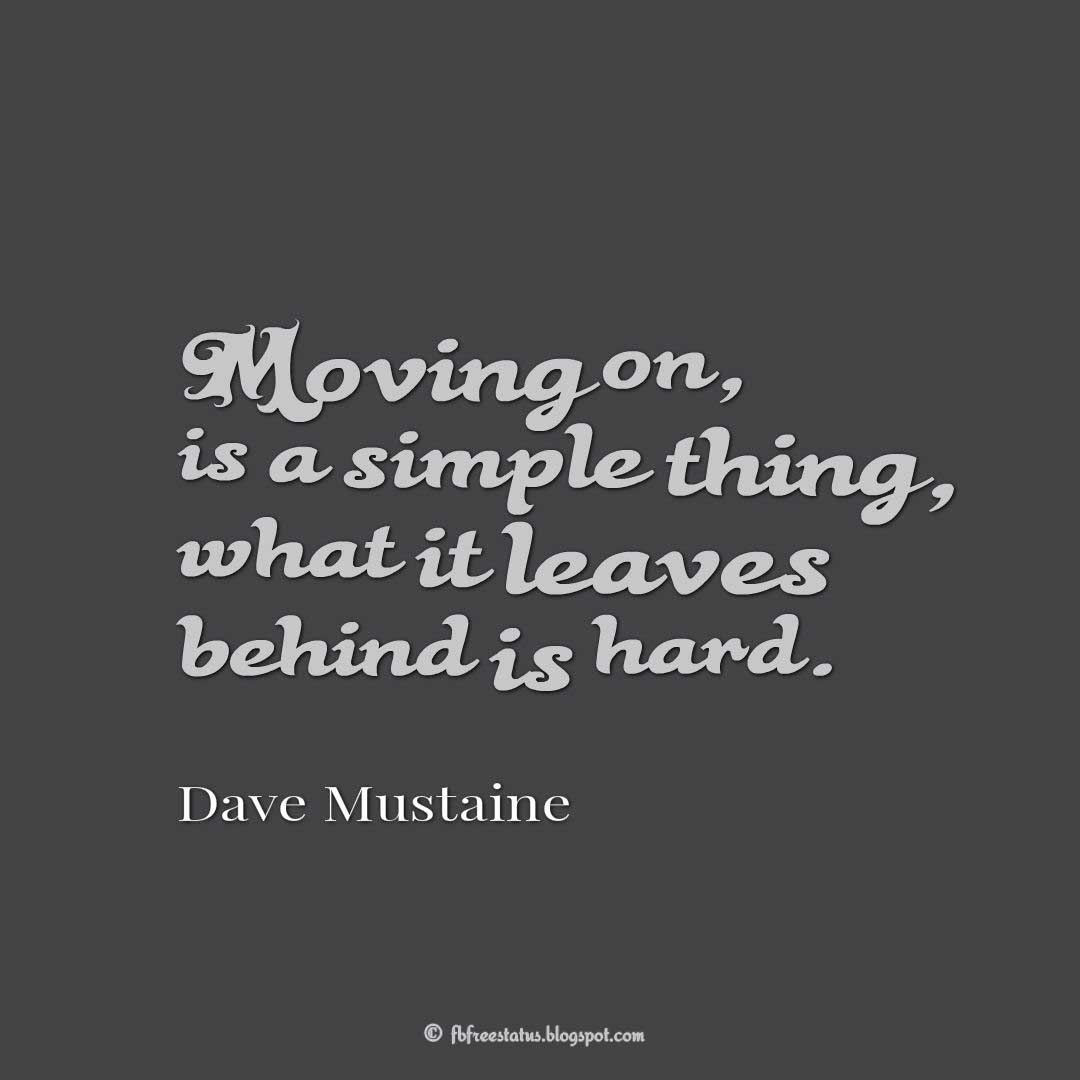 Moving on, is a simple thing, what it leaves behind is hard. - Dave Mustaine Quote