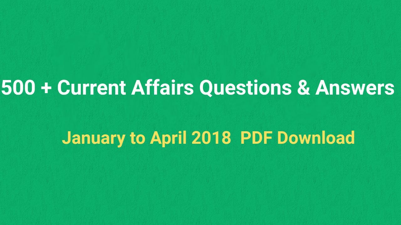 500 + Current Affairs Questions & Answers January to April 2018 PDF