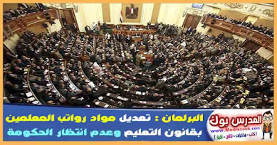 البرلمان تعديل مواد رواتب المعلمين بقانون التعليم وعدم انتظار الحكومة