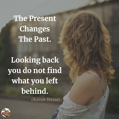 "Quotes About Change To Improve Your Life:  ""The present changes the past. Looking back you do not find what you left behind."" ― Kiran Desai"