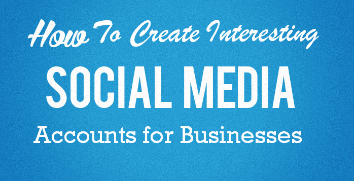 image: How to Create Interesting Social Media Accounts for Businesses