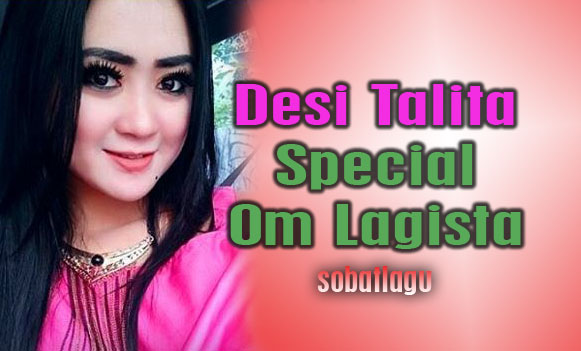 Desi Talita Mp3 Special Om Lagista Terbaru Full Album Rar/Zip,Dangdut Koplo, Desi Talita, Om Lagista,