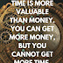 Time is more valuable than money. You can get more money, but you cannot get more time. Jim Rohn Quotes and Words